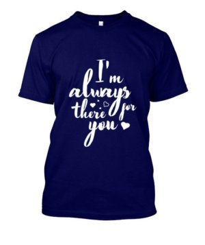 I'm always there for you tshirt, Men's Round T-shirt