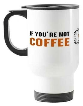 if you're not coffee, Travelling Mug