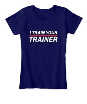 I Train Your Trainer, Women's Round Neck T-shirt
